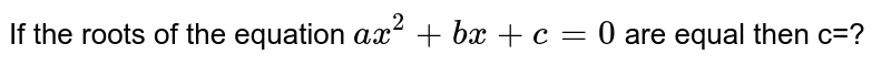 If the roots of the equation `ax^(2)+bx+c=0` are equal then c=?