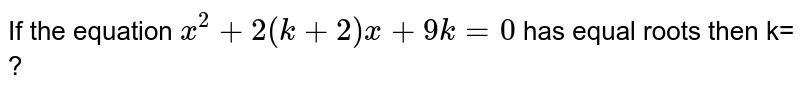 If the equation `x^(2)+2(k+2)x+9k=0` has equal roots then k= ?