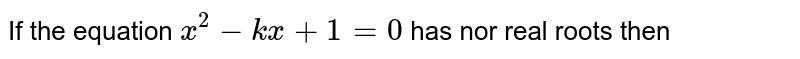 If the equation `x^(2)-kx+1=0` has nor real roots then