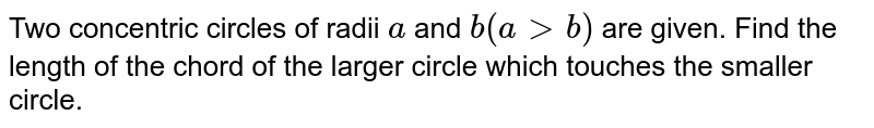 Two concentric circles of radii `a` and `b(a gt b)` are given. Find the length of the chord of the larger circle which touches the smaller circle.