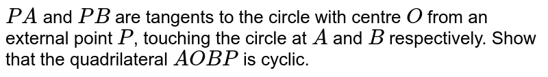 `PA` and `PB` are tangents to the circle with centre `O` from an external point `P`, touching the circle at `A` and `B` respectively. Show that the quadrilateral `AOBP` is cyclic.