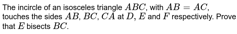 The incircle of an isosceles triangle `ABC`, with `AB=AC`, touches the sides `AB`, `BC`, `CA` at `D,E` and `F` respectively. Prove that `E` bisects `BC`.