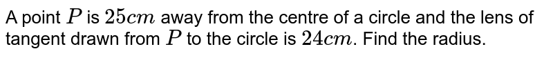 A point `P` is `25cm` away from the centre of a circle and the lens of tangent drawn from `P` to the circle is `24cm`. Find the radius.