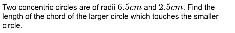 Two concentric circles are of radii `6.5cm` and `2.5cm`. Find the length of the chord of the larger circle which touches the smaller circle.
