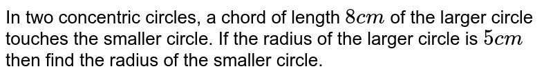 In two concentric circles, a chord of length `8cm` of the larger circle touches the smaller circle. If the radius of the larger circle is `5cm` then find the radius of the smaller circle.
