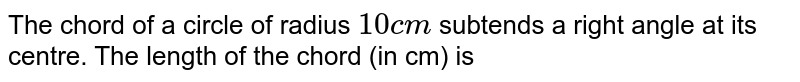 The chord of a circle of radius `10cm` subtends a right angle at its centre. The length of the chord (in cm) is