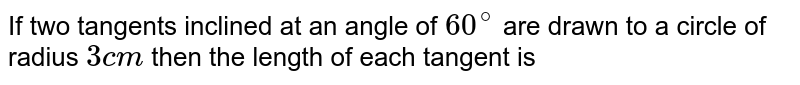 If two tangents inclined at an angle of `60^(@)` are drawn to a circle of radius `3cm` then the length of each tangent is