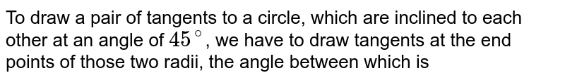 To draw a pair of tangents to a circle, which are inclined to each other at an angle of `45^(@)`, we have to draw tangents at the end points of those two radii, the angle between which is