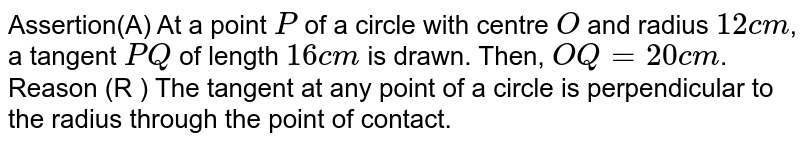 Assertion(A) At a point `P` of a circle with centre `O` and radius `12cm`, a tangent `PQ` of length `16cm` is drawn. Then, `OQ=20cm`. <br> Reason (R ) The tangent at any point of a circle is perpendicular to the radius through the point of contact.