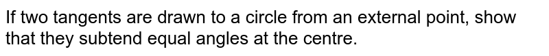 If two tangents are drawn to a circle from an external point, show that they subtend equal angles at the centre.