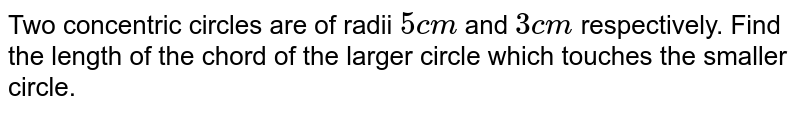 Two concentric circles are of radii `5cm` and `3cm` respectively. Find the length of the chord of the larger circle which touches the smaller circle.