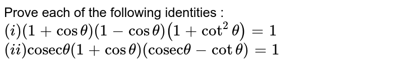 """Prove each of the following identities : <br> `(i) (1+ cos theta)(1- cos theta)(1+ cot^(2) theta)=1 `<br> ` (ii) """"cosec"""" theta (1+ cos theta)(""""cosec"""" theta - cot theta)=1 `"""