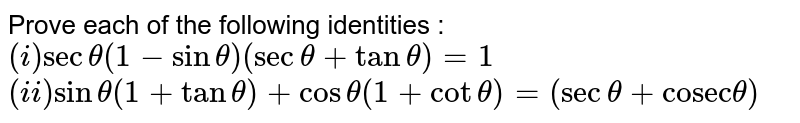 """Prove each of the following identities : <br> `(i) sec theta(1- sin theta)(sec theta + tan theta)=1 ` <br> ` (ii) sin theta (1+ tan theta) + cos theta( 1+ cot theta)=( sec theta + """"cosec"""" theta) `"""