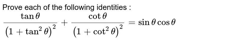 Prove each of the following identities : <br>  `(tan theta)/((1+ tan^(2) theta)^(2)) + (cot theta)/((1+ cot^(2) theta)^(2)) = sin theta cos theta `