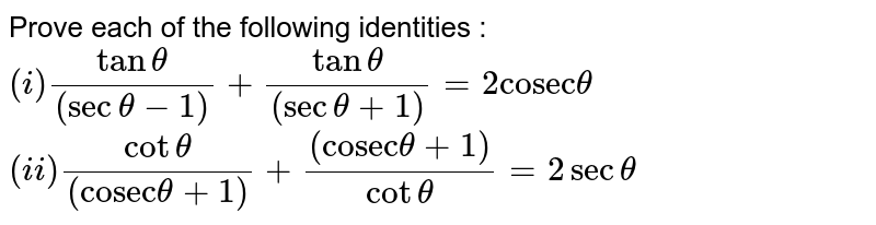 """Prove each of the following identities : <br> `(i) (tan theta)/((sec theta -1)) + (tan theta)/((sec theta +1)) = 2 """"cosec"""" theta ` <br> `(ii) (cot theta)/((""""cosec"""" theta +1))+ ((""""cosec"""" theta +1))/(cot theta ) = 2 sec theta `"""