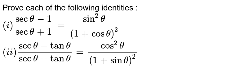 Prove each of the following identities : <br> `(i) (sec theta -1)/(sec theta +1) =(sin^(2) theta)/((1+ cos theta)^(2) ) `<br> ` (ii) (sec theta - tan theta)/(sec theta + tan theta) = (cos^(2) theta)/((1+ sintheta)^(2)) `