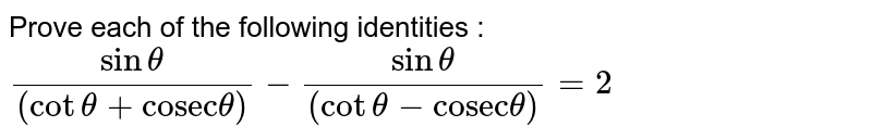 """Prove each of the following identities : <br> `(sin theta)/((cot theta + """"cosec"""" theta )) - (sin theta)/((cot theta - """"cosec"""" theta))= 2 `"""