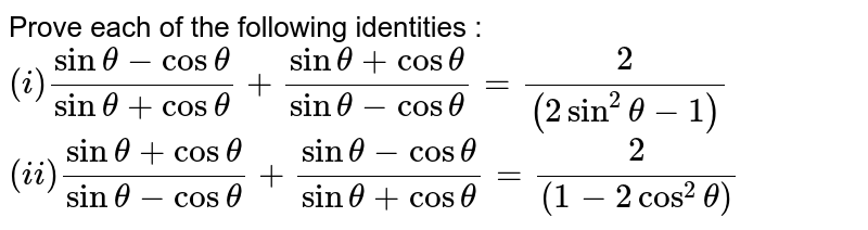 Prove each of the following identities : <br> `(i) (sin theta - cos theta)/(sin theta + cos theta) + ( sin theta+ cos theta)/(sin theta - cos theta) = (2)/((2 sin^(2) theta -1)) ` <br> `(ii) (sin theta + cos theta ) /(sin theta - cos theta) + ( sin theta - cos theta) /(sin theta + cos theta) = (2) /((1- 2 cos^(2) theta)) `