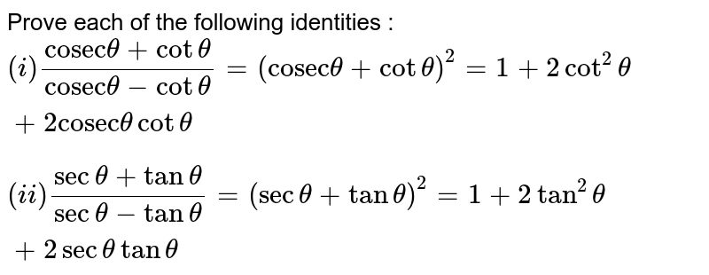 """Prove each of the following identities : <br> `(i) (""""cosec""""theta + cot theta )/(""""cosec""""theta - cot theta ) = (""""cosec"""" theta + cot theta)^(2) = 1+2cot^(2) theta + 2""""cosec"""" theta cot theta ` <br> ` (ii) (sec theta + tan theta ) /( sec theta - tan theta) =(sec theta + tan theta )^(2) = 1+ 2tan^(2) theta + 2 sec theta tan theta `"""