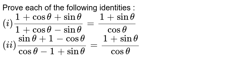 Prove each of the following identities : <br> `(i) (1+ cos theta + sin theta)/(1+ cos theta - sin theta) =(1+ sin theta)/(cos theta) ` <br> `(ii) (sin theta + 1- cos theta)/(cos theta - 1 + sin theta) = (1+ sin theta)/(cos theta) `