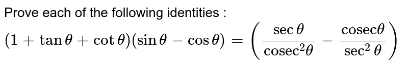 """Prove each of the following identities : <br> `(1+ tan theta + cot theta )( sin theta - cos theta ) =((sec theta)/(""""cosec""""^(2) theta ) - (""""cosec""""theta)/(sec^(2)theta)) `"""
