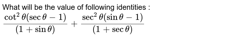 Prove each of the following identities : <br> `(cot^(2) theta (sec theta -1))/((1+ sin theta))+ (sec^(2)theta (sintheta -1))/((1+ sec theta)) =0 `