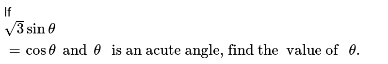 """If  ` sqrt(3) sin theta = cos theta and theta"""" is an acute angle, find the  value of """" theta.`"""