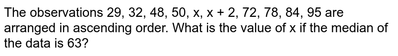 The observations 29, 32, 48, 50, x, x + 2, 72, 78, 84, 95 are arranged in ascending order. What is the value of x if the median of the data is 63?