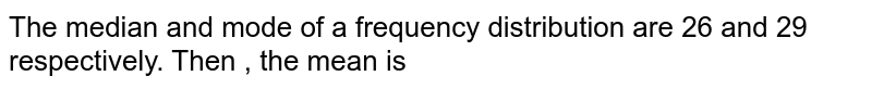 The mean and mode of a frequency distribution are 26 and 29  respectively. Then , the median is