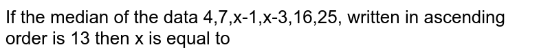 If the median of the data 4,7,x-1,x-3,16,25, written in ascending order is 13 then x is equal to