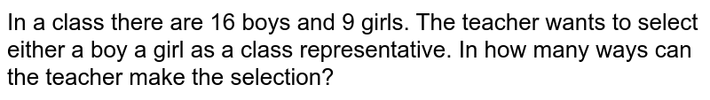 In a class there are 16 boys and 9 girls. The teacher wants to select either a boy a girl as a class representative. In how many ways can the teacher make the selection?