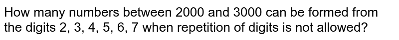 How many numbers between 2000 and 3000 can be formed from the digits 2, 3, 4, 5, 6, 7 when repetition of digits is not allowed?