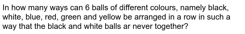 In how many ways can 6 balls of different colours, namely  black, white,  blue, red, green and yellow be arranged in a row in such a way that the black and white balls ar never together?