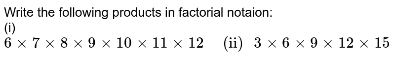 """Write the following products in factorial  notaion:  <br> (i) `6xx7xx8xx9xx10xx11xx12 """"   (ii) """" 3xx6xx9xx12xx15`"""