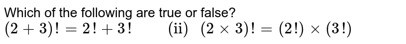 """Which of the following are true or false? <br> `(2+3)! = 2 !+3! """"       (ii) """" (2xx3)! =(2!)xx(3!)`"""