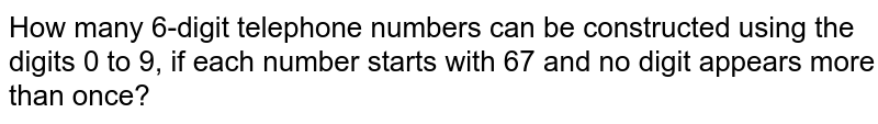 How  many 6-digit telephone numbers can be constructed using the digits 0 to 9, if each number starts with 67 and no digit appears more than once?