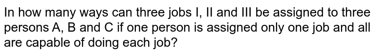 In how many ways can three jobs I, II and III be assigned to three persons A, B and C if one person is assigned only one job and all are capable of doing each job?