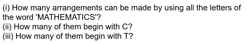 (i) How many arrangements can be made by using all the letters of the word 'MATHEMATICS'? <br> (ii) How many of them begin with C? <br> (iii) How many of them begin with T?