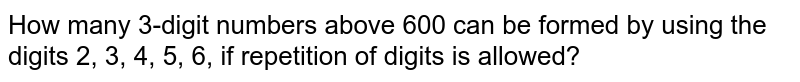How many 3-digit numbers above 600 can be formed by using the digits 2, 3, 4, 5, 6, if repetition of digits is allowed?