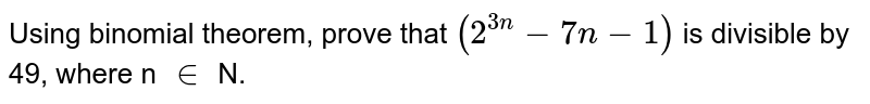 Using binomial theorem, prove that `(2^(3n)-7n-1)` is divisible by 49, where n `in` N.