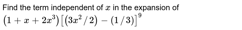 Find the term independent of x in the expansion of `(1+x+2x)^(3) (3/2x^(2)-1/(3x))^(9)`.