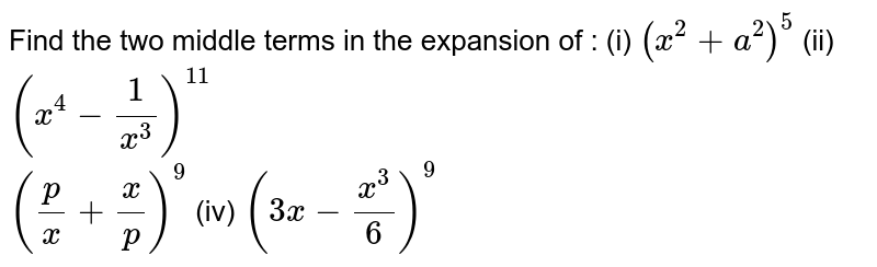 Find the two middle terms in the expansion of : (i) `(x^(2)+a^(2))^(5)` (ii) `(x^(4)-1/x^(3))^(11)` <br> `(p/x +x/p)^(9)`      (iv) `(3x-x^(3)/6)^(9)`
