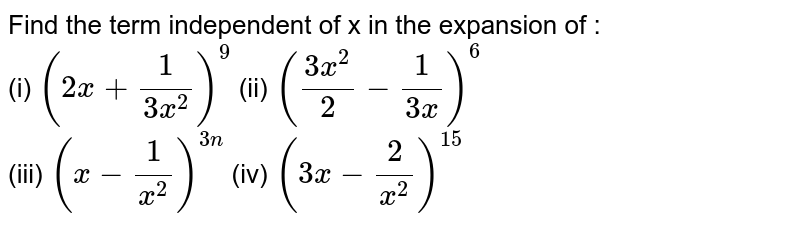 Find the term independent of x in the expansion of : <br> (i) `(2x+1/(3x^(2)))^(9)`   (ii) `((3x^(2))/2-1/(3x))^(6)`  <br> (iii) `(x-1/x^(2))^(3n)`   (iv) `(3x-2/x^(2))^(15)`
