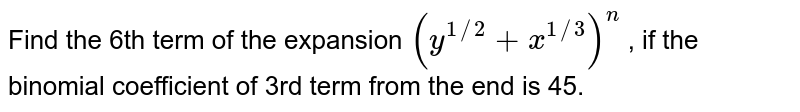 Find the 6th term of the expansion `(y^(1//2) + x^(1//3))^(n)` , if the binomial coefficient of 3rd term from the end is 45.