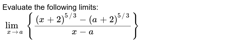 Evaluate the following limits:  <br> `lim_(xtoa){((x+2)^(5//3)-(a+2)^(5//3))/(x-a)}`