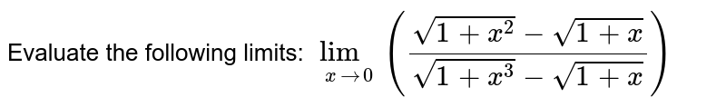 Evaluate the following limits:  <br> `lim_(xto4)((sqrt(1+x^(2))-sqrt(1+x))/(sqrt(1+x^(3))-sqrt(1+x)))`