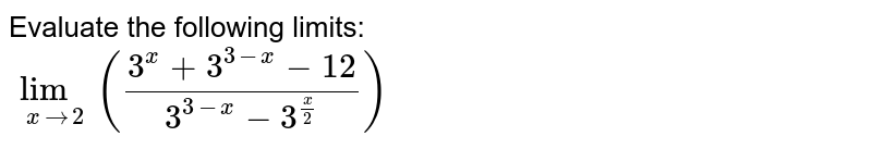 Evaluate the following limits: <br> `lim_(xto2)((3^(x)+3^(3-x)-12)/(3^(3-x)-3^(3-x)//2))`