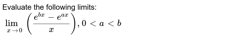 Evaluate the following limits:  <br> `lim_(xto0)((e^(bx)-e^(ax))/(x)),0ltaltb`