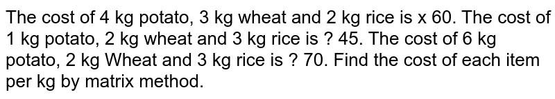 The cost of 4 kg potato, 3 kg wheat and 2 kg rice is  x  60. The cost of 1 kg potato, 2 kg wheat and 3 kg rice is ? 45. The cost of 6 kg potato, 2 kg Wheat and 3 kg rice is ? 70. Find the cost of each item per kg by matrix method.