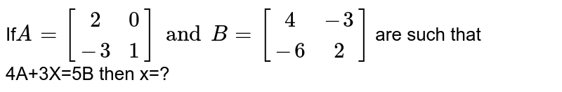 If`A=[(2,0),(-3,1)] and B=[(4,-3),(-6,2)]` are such that 4A+3X=5B then x=?